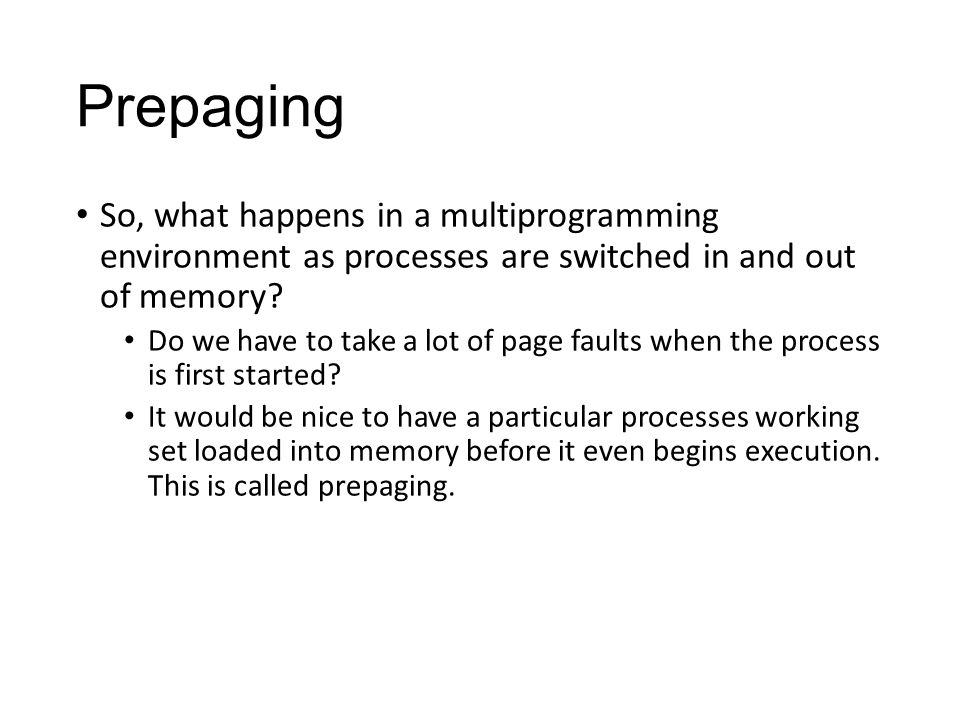 Prepaging So, what happens in a multiprogramming environment as processes are switched in and out of memory.
