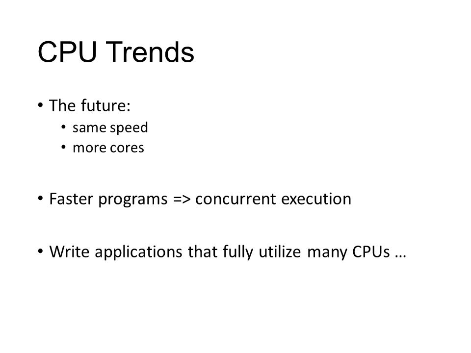 CPU Trends The future: same speed more cores Faster programs => concurrent execution Write applications that fully utilize many CPUs …