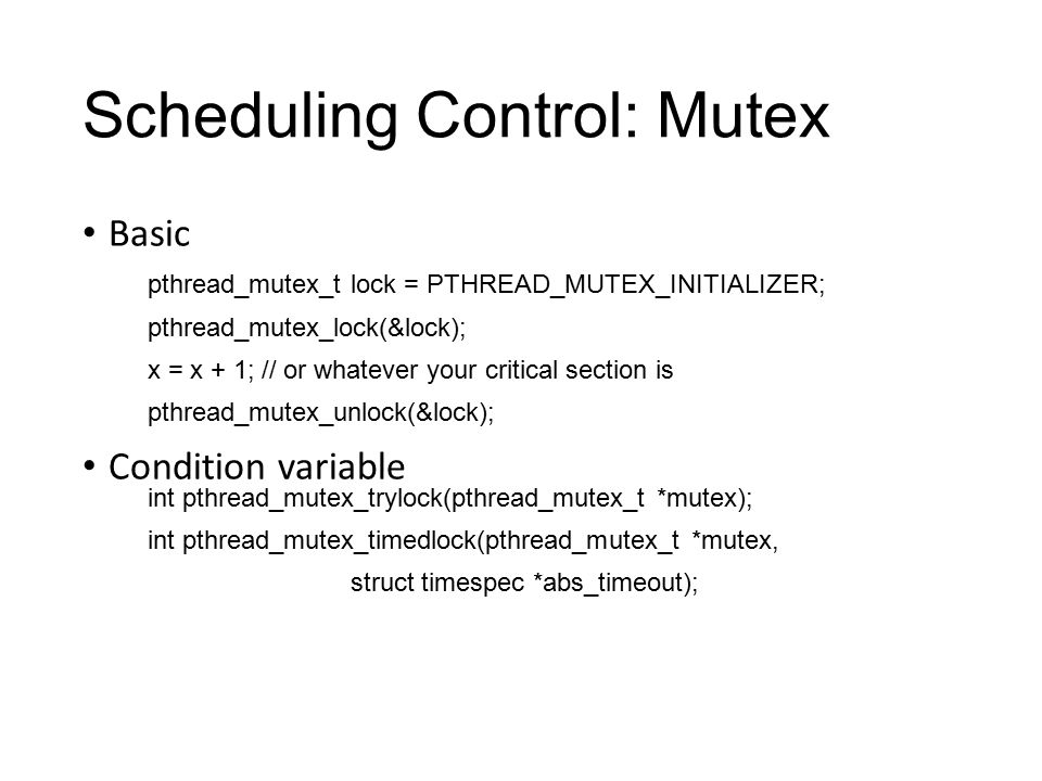 Scheduling Control: Mutex Basic Condition variable pthread_mutex_t lock = PTHREAD_MUTEX_INITIALIZER; pthread_mutex_lock(&lock); x = x + 1; // or whatever your critical section is pthread_mutex_unlock(&lock); int pthread_mutex_trylock(pthread_mutex_t *mutex); int pthread_mutex_timedlock(pthread_mutex_t *mutex, struct timespec *abs_timeout);