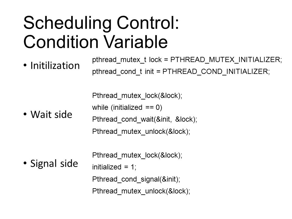 Scheduling Control: Condition Variable Initilization Wait side Signal side pthread_mutex_t lock = PTHREAD_MUTEX_INITIALIZER; pthread_cond_t init = PTHREAD_COND_INITIALIZER; Pthread_mutex_lock(&lock); while (initialized == 0) Pthread_cond_wait(&init, &lock); Pthread_mutex_unlock(&lock); Pthread_mutex_lock(&lock); initialized = 1; Pthread_cond_signal(&init); Pthread_mutex_unlock(&lock);