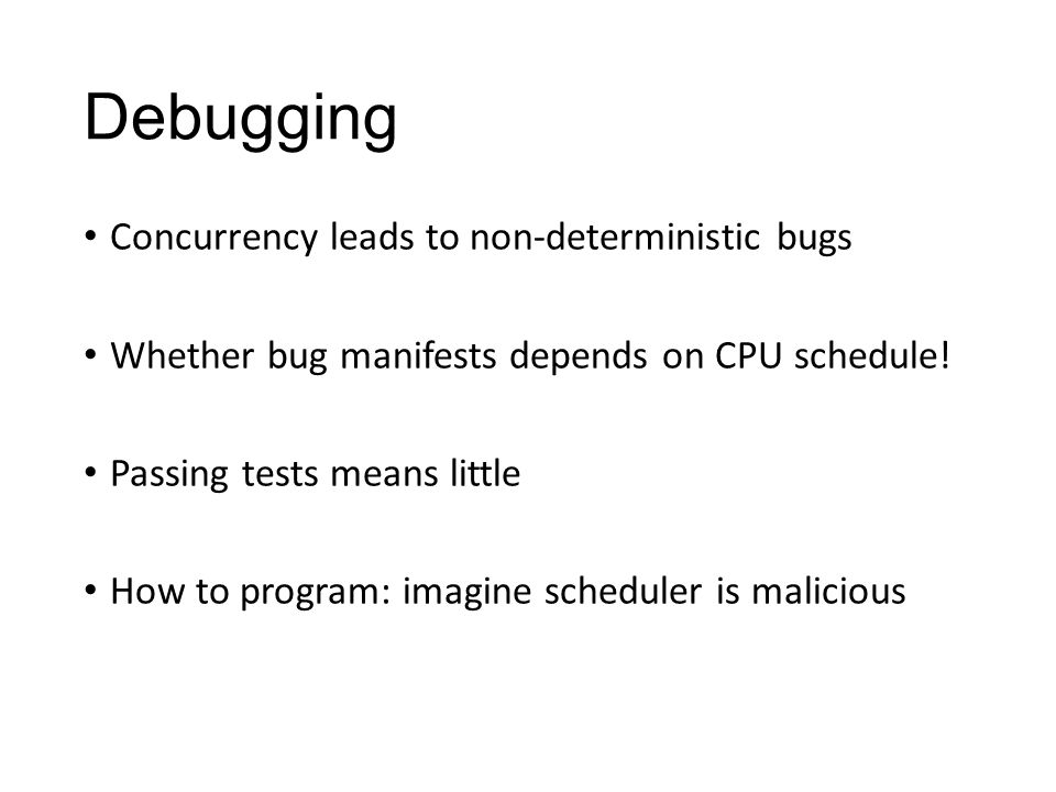 Debugging Concurrency leads to non-deterministic bugs Whether bug manifests depends on CPU schedule.