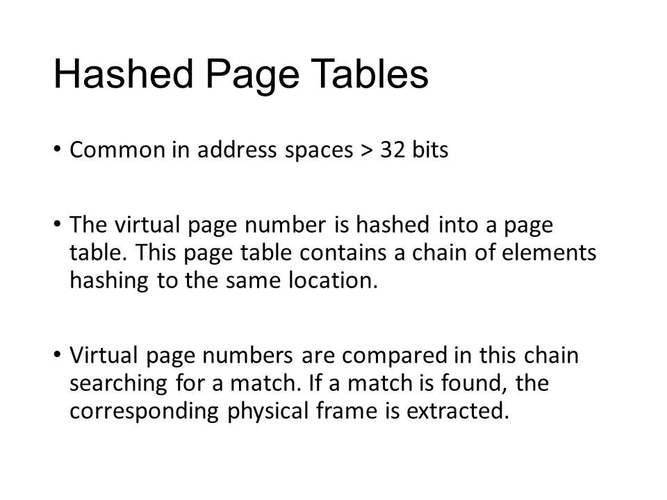 Hashed Page Tables Common in address spaces > 32 bits The virtual page number is hashed into a page table.
