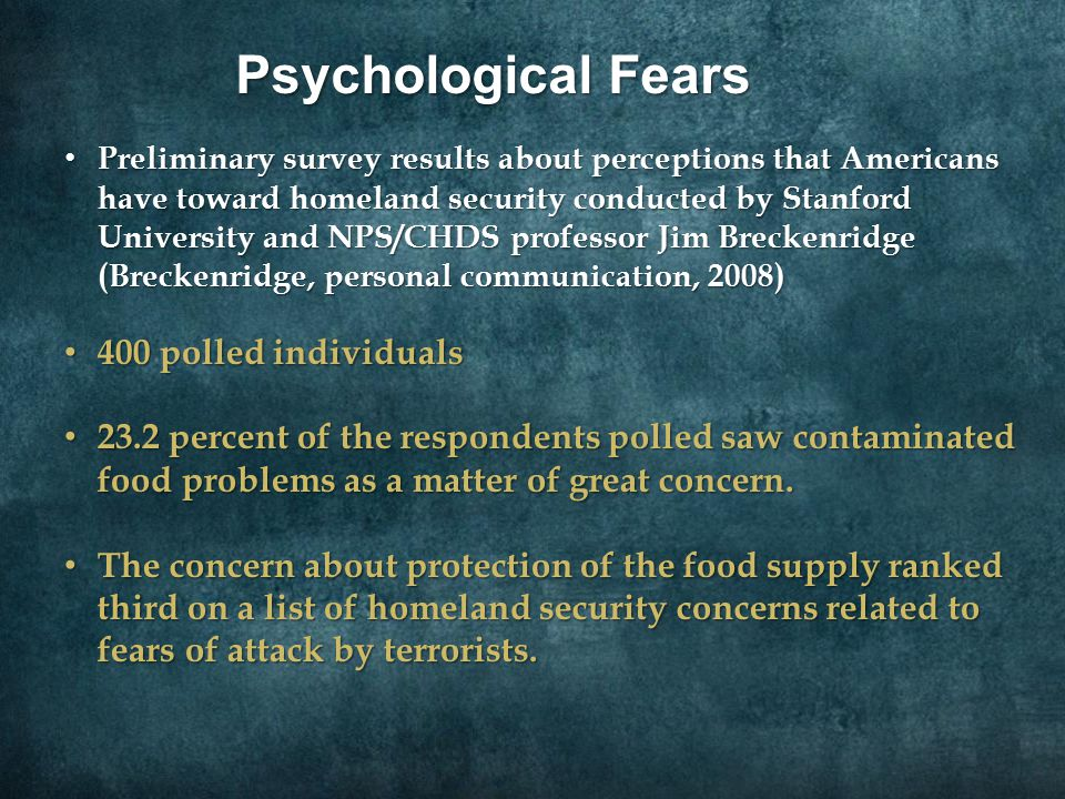 Preliminary survey results about perceptions that Americans have toward homeland security conducted by Stanford University and NPS/CHDS professor Jim Breckenridge (Breckenridge, personal communication, 2008) Preliminary survey results about perceptions that Americans have toward homeland security conducted by Stanford University and NPS/CHDS professor Jim Breckenridge (Breckenridge, personal communication, 2008) 400 polled individuals 400 polled individuals 23.2 percent of the respondents polled saw contaminated food problems as a matter of great concern.