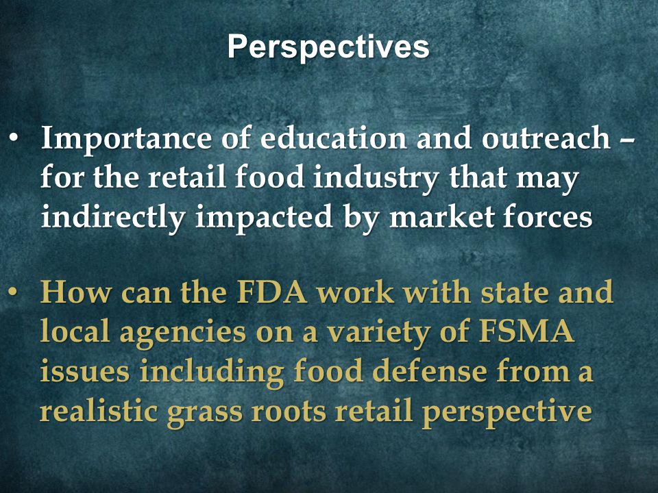 Perspectives Importance of education and outreach – for the retail food industry that may indirectly impacted by market forces Importance of education and outreach – for the retail food industry that may indirectly impacted by market forces How can the FDA work with state and local agencies on a variety of FSMA issues including food defense from a realistic grass roots retail perspective How can the FDA work with state and local agencies on a variety of FSMA issues including food defense from a realistic grass roots retail perspective