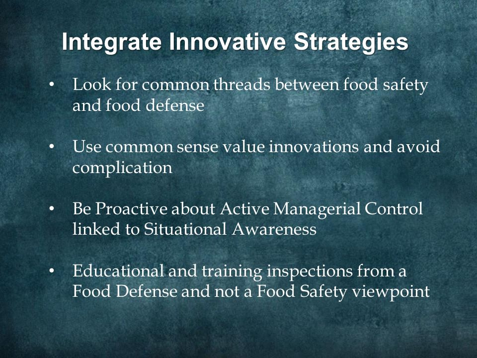 Integrate Innovative Strategies Look for common threads between food safety and food defense Use common sense value innovations and avoid complication