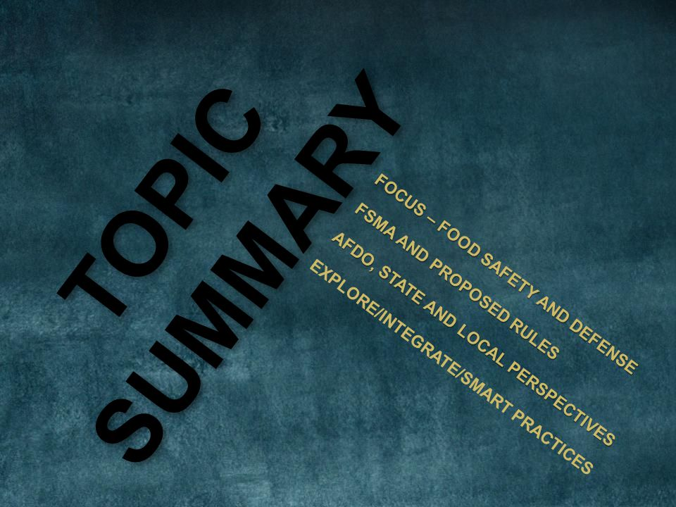 TOPICSUMMARY FOCUS – FOOD SAFETY AND DEFENSE FSMA AND PROPOSED RULES AFDO, STATE AND LOCAL PERSPECTIVES EXPLORE/INTEGRATE/SMART PRACTICES