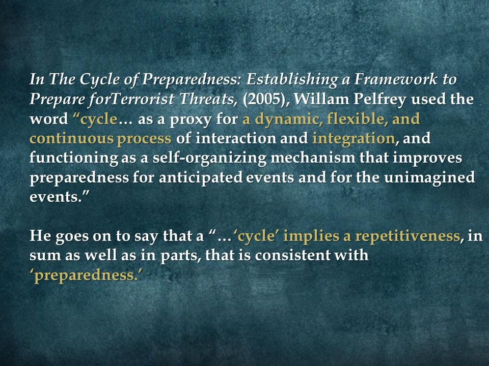 "In The Cycle of Preparedness: Establishing a Framework to Prepare forTerrorist Threats, (2005), Willam Pelfrey used the word ""cycle… as a proxy for a"