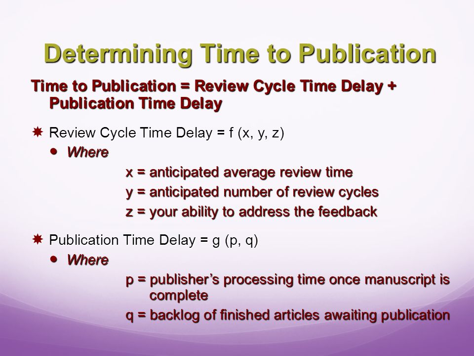 Determining Time to Publication Time to Publication = Review Cycle Time Delay + Publication Time Delay  Review Cycle Time Delay = f (x, y, z) Where Where x = anticipated average review time y = anticipated number of review cycles z = your ability to address the feedback  Publication Time Delay = g (p, q) Where Where p = publisher's processing time once manuscript is complete q = backlog of finished articles awaiting publication
