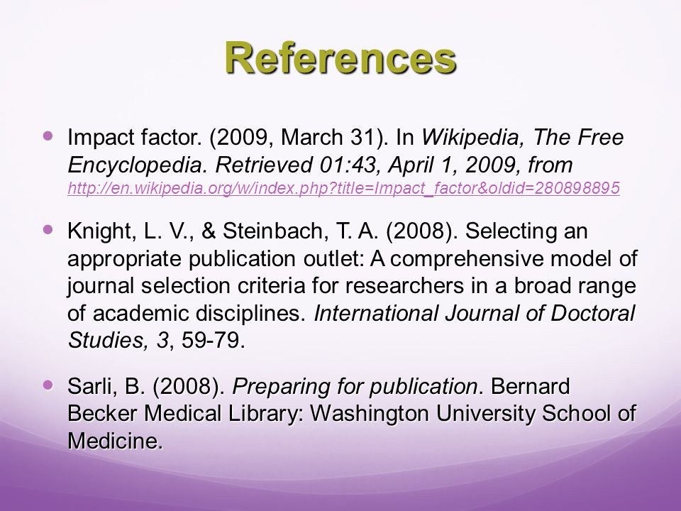 References Impact factor. (2009, March 31). In Wikipedia, The Free Encyclopedia.