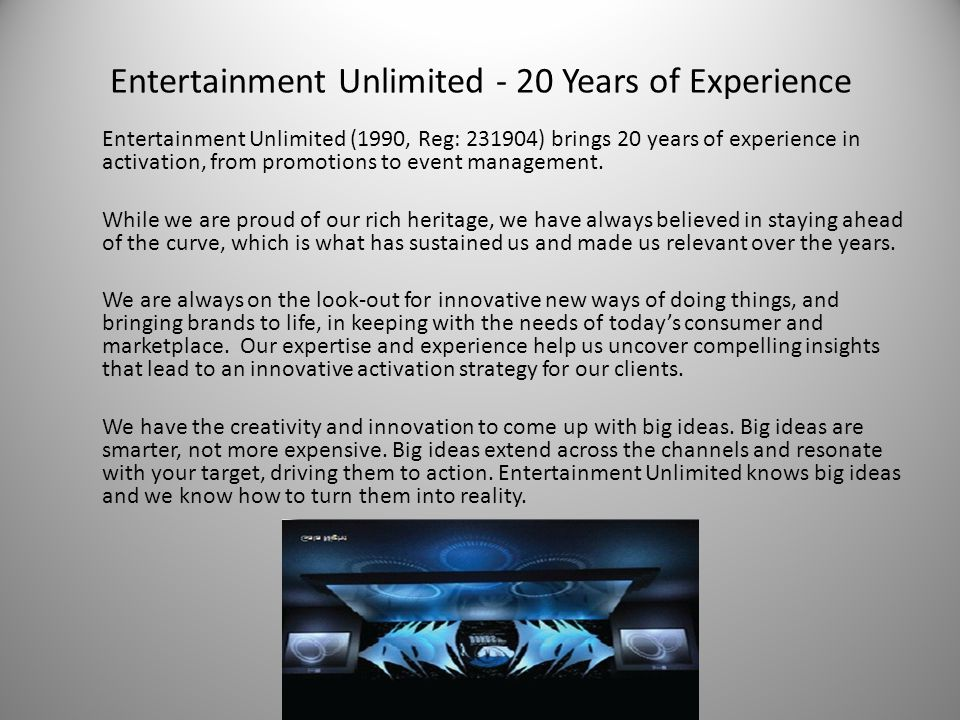 Entertainment Unlimited - 20 Years of Experience Entertainment Unlimited (1990, Reg: 231904) brings 20 years of experience in activation, from promotions to event management.