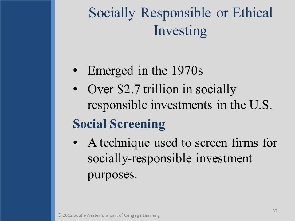 Reasons for the Upsurge in Socially Responsible Investing 1.More reliable research on CSP 2.Investment firms using social criteria have solid track record 3.The socially conscious 1960s generation is making investment decisions 38 © 2012 South-Western, a part of Cengage Learning