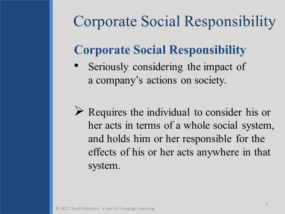Business Criticism/Social Responsibility Cycle © 2012 South-Western, a part of Cengage Learning 7 Factors in the Societal Environment Criticism of Business Increased Concern for the Social Environment A Changed Social Contract Business Assumption of Corporate Social Responsibility Social Responsiveness, Social Performance, and Corporate Citizenship A More Satisfied Society Fewer Factors Leading to Business Criticism Increased Expectations Leading to More Criticism