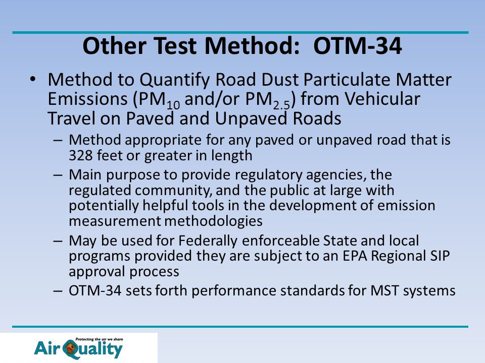 Other Test Method: OTM-34 Method to Quantify Road Dust Particulate Matter Emissions (PM 10 and/or PM 2.5 ) from Vehicular Travel on Paved and Unpaved Roads – Method appropriate for any paved or unpaved road that is 328 feet or greater in length – Main purpose to provide regulatory agencies, the regulated community, and the public at large with potentially helpful tools in the development of emission measurement methodologies – May be used for Federally enforceable State and local programs provided they are subject to an EPA Regional SIP approval process – OTM-34 sets forth performance standards for MST systems