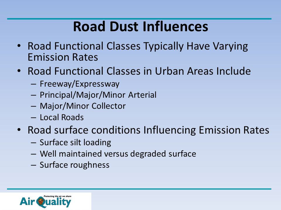 Road Dust Influences Road Functional Classes Typically Have Varying Emission Rates Road Functional Classes in Urban Areas Include – Freeway/Expressway – Principal/Major/Minor Arterial – Major/Minor Collector – Local Roads Road surface conditions Influencing Emission Rates – Surface silt loading – Well maintained versus degraded surface – Surface roughness