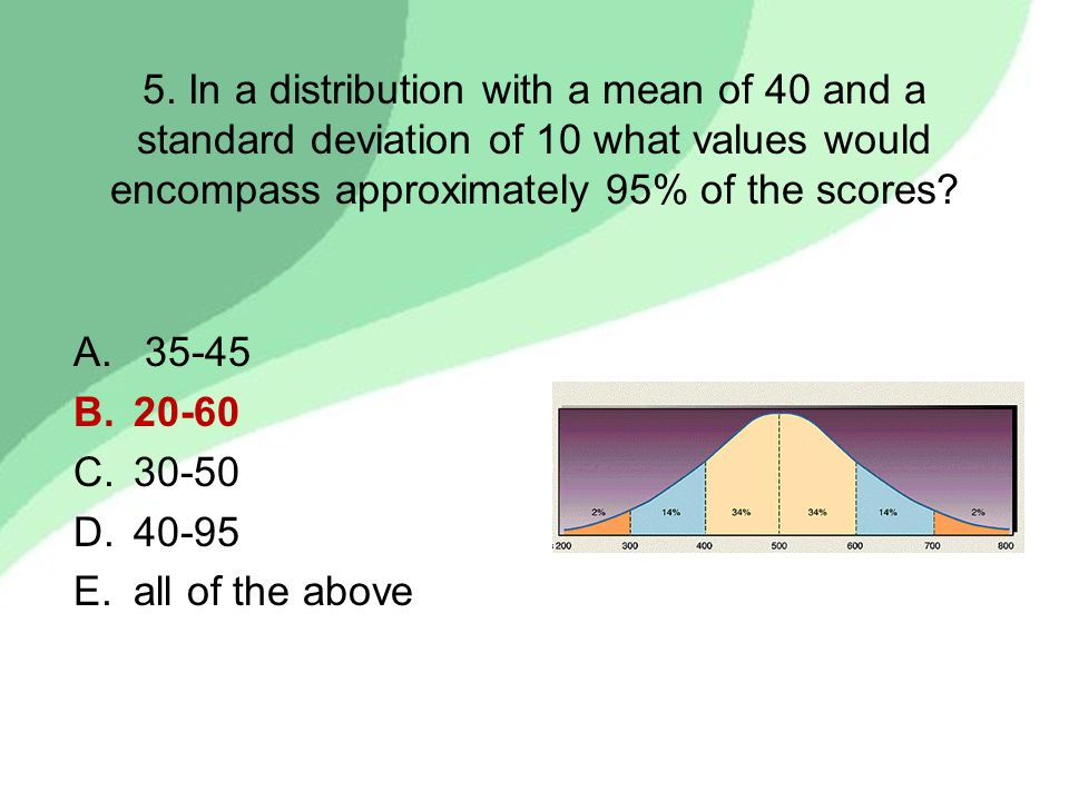 5. In a distribution with a mean of 40 and a standard deviation of 10 what values would encompass approximately 95% of the scores? A. 35-45 B.20-60 C.