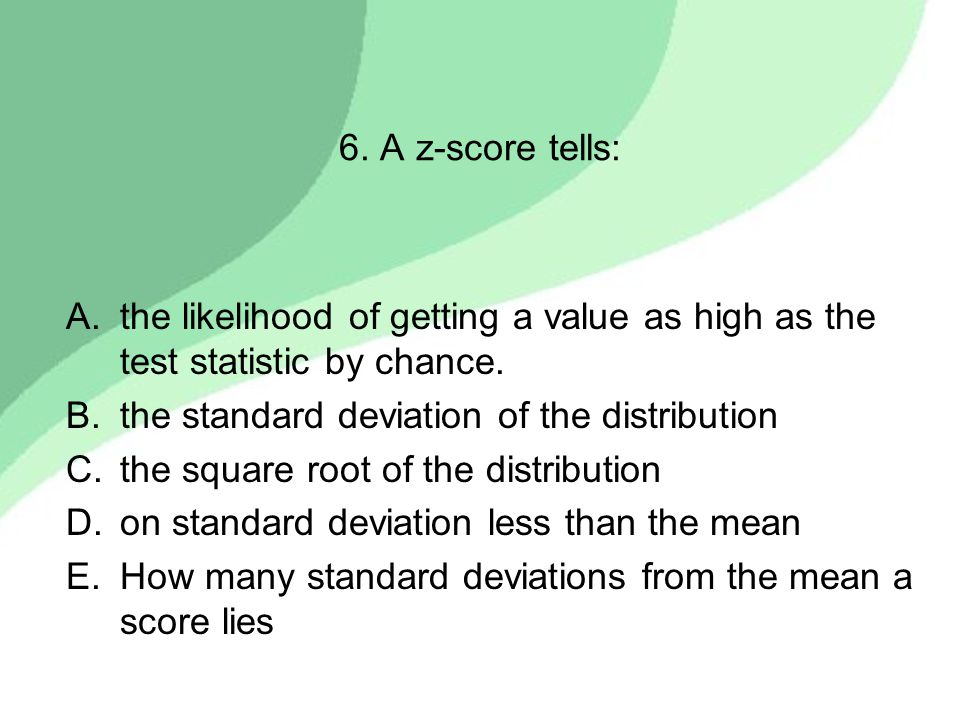 6. A z-score tells: A.the likelihood of getting a value as high as the test statistic by chance. B.the standard deviation of the distribution C.the sq
