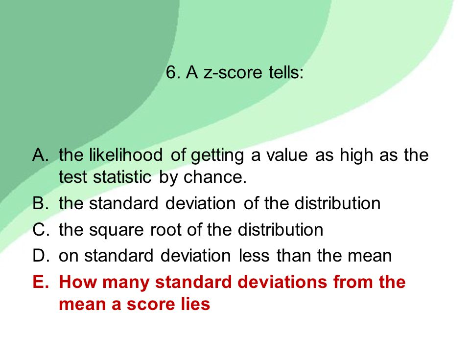 6. A z-score tells: A.the likelihood of getting a value as high as the test statistic by chance.