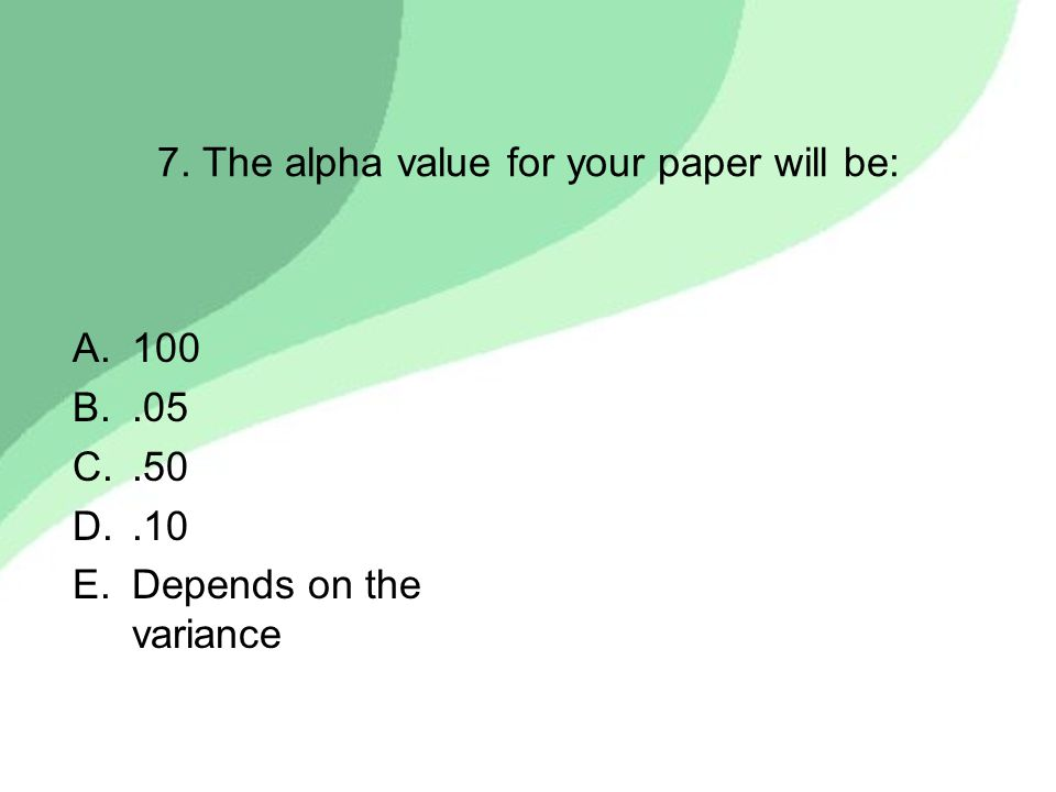 7. The alpha value for your paper will be: A.100 B..05 C..50 D..10 E.Depends on the variance