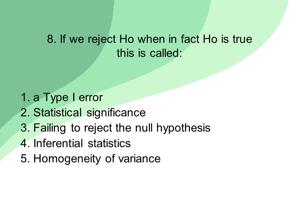 8. If we reject Ho when in fact Ho is true this is called: 1. a Type I error 2. Statistical significance 3. Failing to reject the null hypothesis 4. I