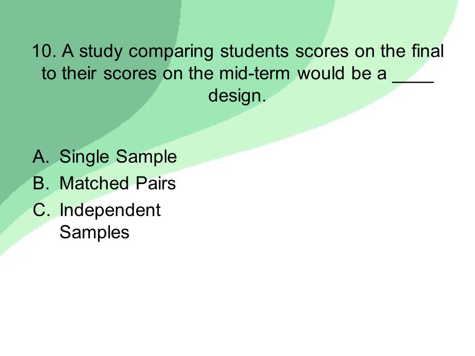 10. A study comparing students scores on the final to their scores on the mid-term would be a ____ design. A.Single Sample B.Matched Pairs C.Independe