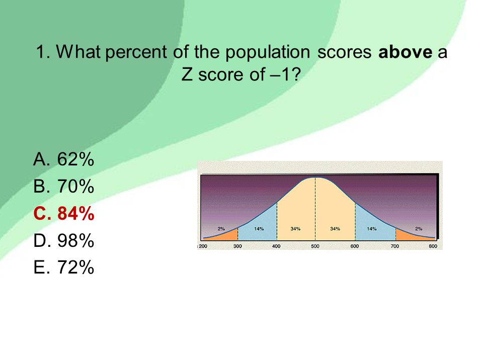 1. What percent of the population scores above a Z score of –1? A.62% B.70% C.84% D.98% E.72%