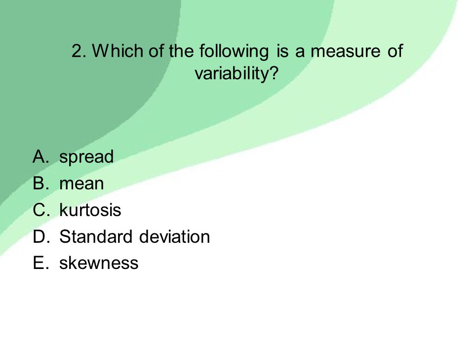 2. Which of the following is a measure of variability? A.spread B.mean C.kurtosis D.Standard deviation E.skewness