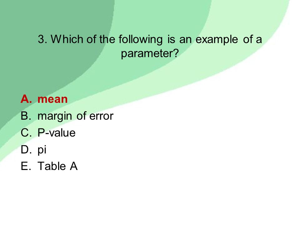 3. Which of the following is an example of a parameter? A.mean B.margin of error C.P-value D.pi E.Table A