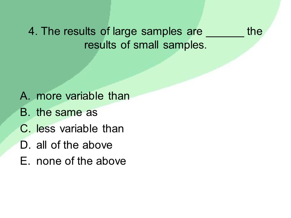 4. The results of large samples are ______ the results of small samples.