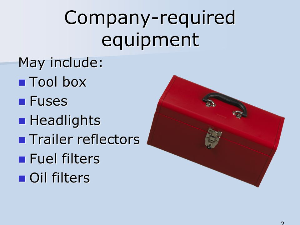 Company-required equipment 2 May include: Tool box Tool box Fuses Fuses Headlights Headlights Trailer reflectors Trailer reflectors Fuel filters Fuel
