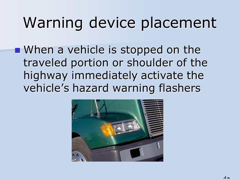 Warning device placement When a vehicle is stopped on the traveled portion or shoulder of the highway immediately activate the vehicle's hazard warning flashers When a vehicle is stopped on the traveled portion or shoulder of the highway immediately activate the vehicle's hazard warning flashers 4a