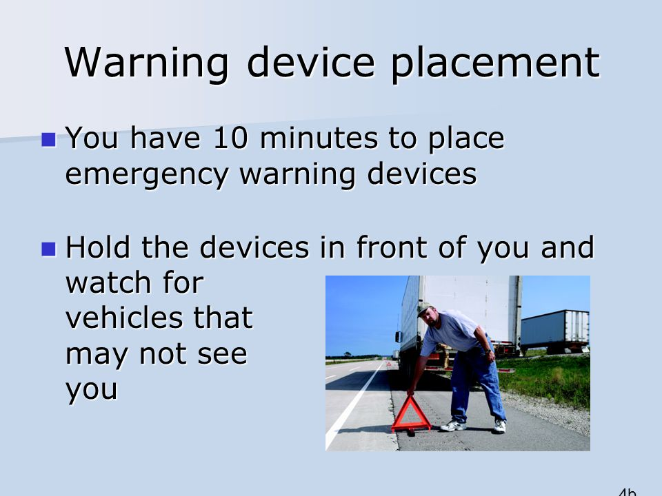 Warning device placement You have 10 minutes to place emergency warning devices You have 10 minutes to place emergency warning devices Hold the devices in front of you and watch for vehicles that may not see you Hold the devices in front of you and watch for vehicles that may not see you 4b