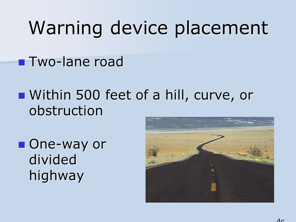 Warning device placement Two-lane road Two-lane road Within 500 feet of a hill, curve, or obstruction Within 500 feet of a hill, curve, or obstruction One-way or divided highway One-way or divided highway 4c