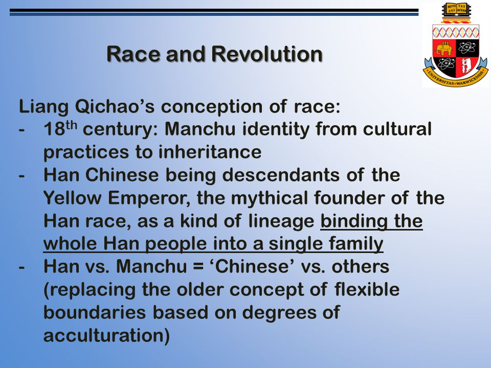Race and Revolution Liang Qichao's conception of race: -18 th century: Manchu identity from cultural practices to inheritance -Han Chinese being descendants of the Yellow Emperor, the mythical founder of the Han race, as a kind of lineage binding the whole Han people into a single family -Han vs.