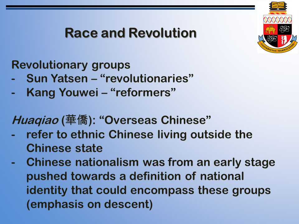 Race and Revolution Revolutionary groups -Sun Yatsen – revolutionaries -Kang Youwei – reformers Huaqiao ( 華僑 ): Overseas Chinese -refer to ethnic Chinese living outside the Chinese state -Chinese nationalism was from an early stage pushed towards a definition of national identity that could encompass these groups (emphasis on descent)