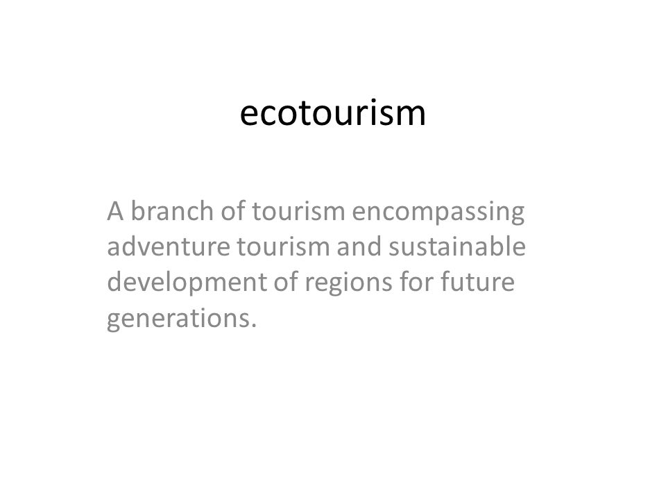ecotourism A branch of tourism encompassing adventure tourism and sustainable development of regions for future generations.