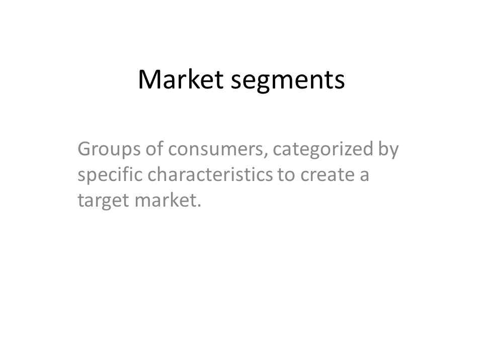 Market segments Groups of consumers, categorized by specific characteristics to create a target market.