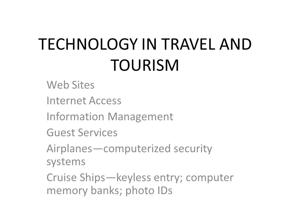 TECHNOLOGY IN TRAVEL AND TOURISM Web Sites Internet Access Information Management Guest Services Airplanes—computerized security systems Cruise Ships—keyless entry; computer memory banks; photo IDs