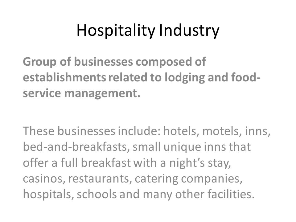 Hospitality Industry Group of businesses composed of establishments related to lodging and food- service management.