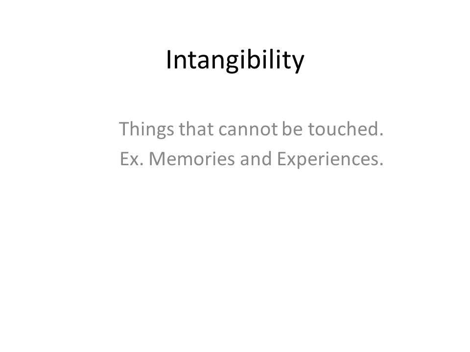 Intangibility Things that cannot be touched. Ex. Memories and Experiences.