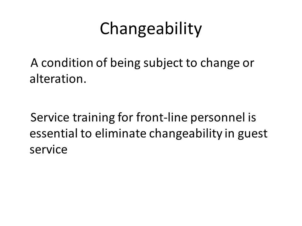 Changeability A condition of being subject to change or alteration.