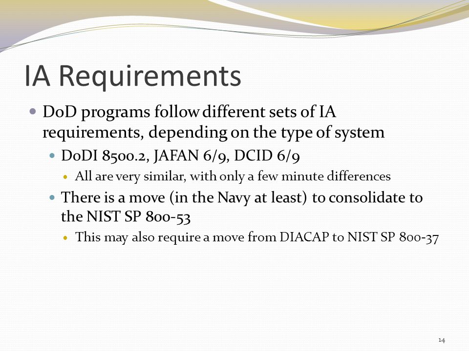 IA Requirements DoD programs follow different sets of IA requirements, depending on the type of system DoDI 8500.2, JAFAN 6/9, DCID 6/9 All are very similar, with only a few minute differences There is a move (in the Navy at least) to consolidate to the NIST SP 800-53 This may also require a move from DIACAP to NIST SP 800-37 14