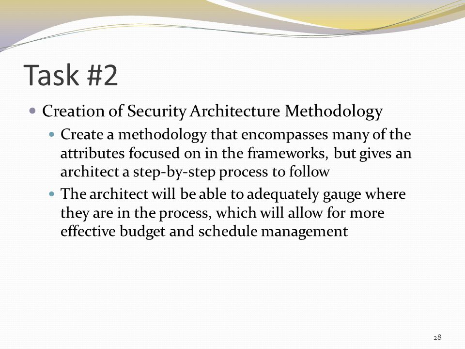 Task #2 Creation of Security Architecture Methodology Create a methodology that encompasses many of the attributes focused on in the frameworks, but gives an architect a step-by-step process to follow The architect will be able to adequately gauge where they are in the process, which will allow for more effective budget and schedule management 28