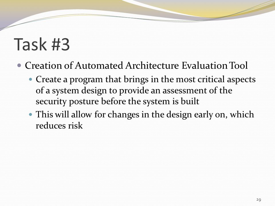 Task #3 Creation of Automated Architecture Evaluation Tool Create a program that brings in the most critical aspects of a system design to provide an assessment of the security posture before the system is built This will allow for changes in the design early on, which reduces risk 29