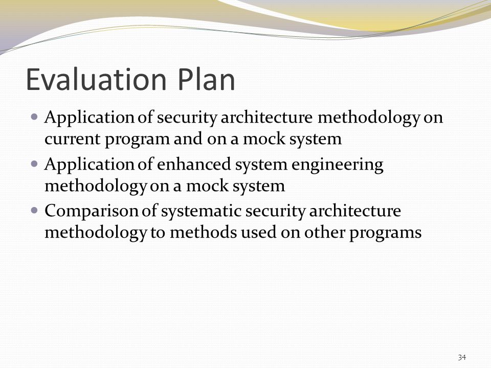 Evaluation Plan Application of security architecture methodology on current program and on a mock system Application of enhanced system engineering methodology on a mock system Comparison of systematic security architecture methodology to methods used on other programs 34