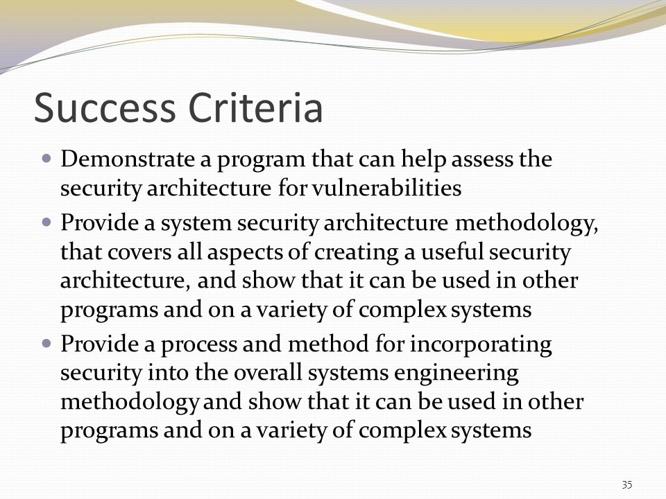 Success Criteria Demonstrate a program that can help assess the security architecture for vulnerabilities Provide a system security architecture methodology, that covers all aspects of creating a useful security architecture, and show that it can be used in other programs and on a variety of complex systems Provide a process and method for incorporating security into the overall systems engineering methodology and show that it can be used in other programs and on a variety of complex systems 35