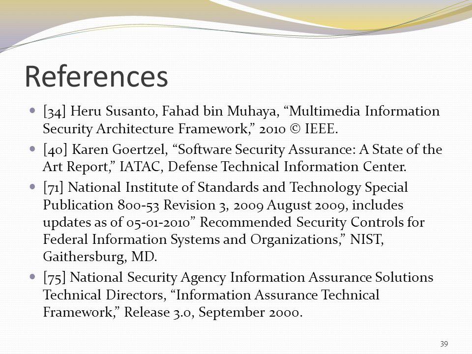"References [34] Heru Susanto, Fahad bin Muhaya, ""Multimedia Information Security Architecture Framework,"" 2010 © IEEE. [40] Karen Goertzel, ""Software"