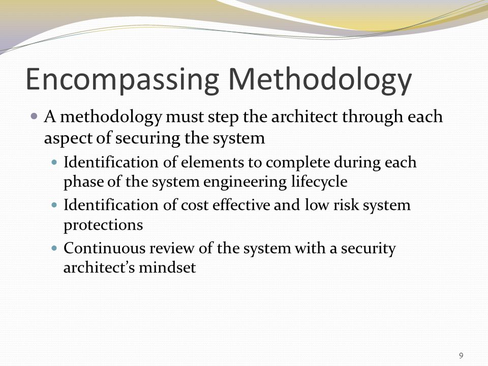 Encompassing Methodology A methodology must step the architect through each aspect of securing the system Identification of elements to complete during each phase of the system engineering lifecycle Identification of cost effective and low risk system protections Continuous review of the system with a security architect's mindset 9