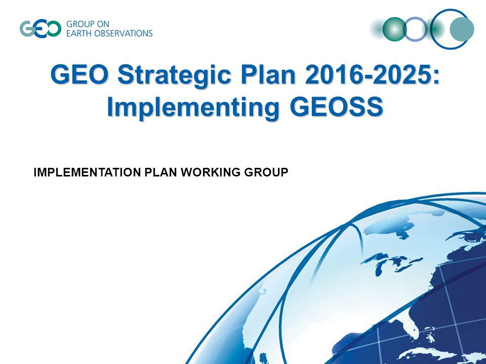 GEO Strategic Plan 2016-2025: Implementing GEOSS IMPLEMENTATION PLAN WORKING GROUP