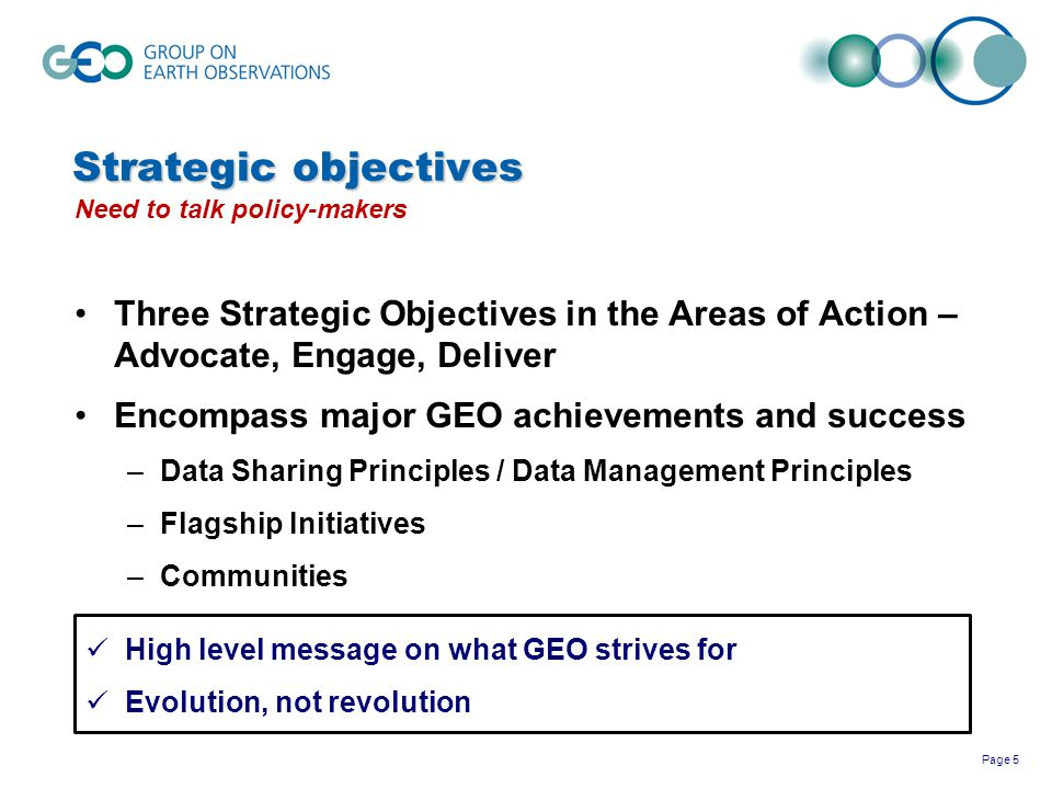 Page 6 GEO Strategic Plan 2016-2025: Implementing GEOSS What´s new: Three Action Areas with Strategic Objectives Advocate Strategic Objective: GEO will ADVOCATE the value of Earth observations as a vital means of achieving national and international objectives for a resilient society, and sustainably growing economies and a healthy environment worldwide.