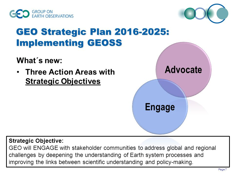 Page 7 GEO Strategic Plan 2016-2025: Implementing GEOSS What´s new: Three Action Areas with Strategic Objectives Advocate Engage Strategic Objective: